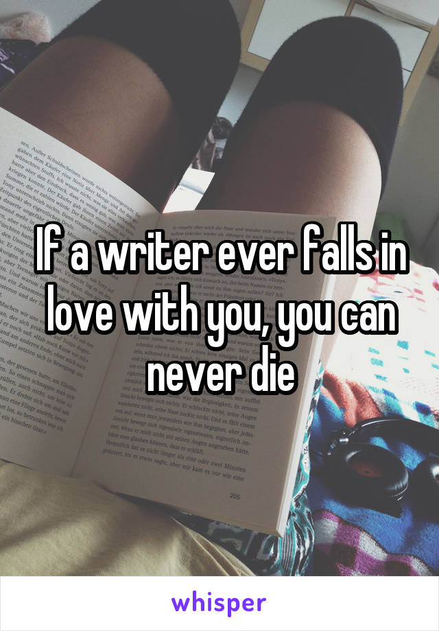 If a writer ever falls in love with you, you can never die