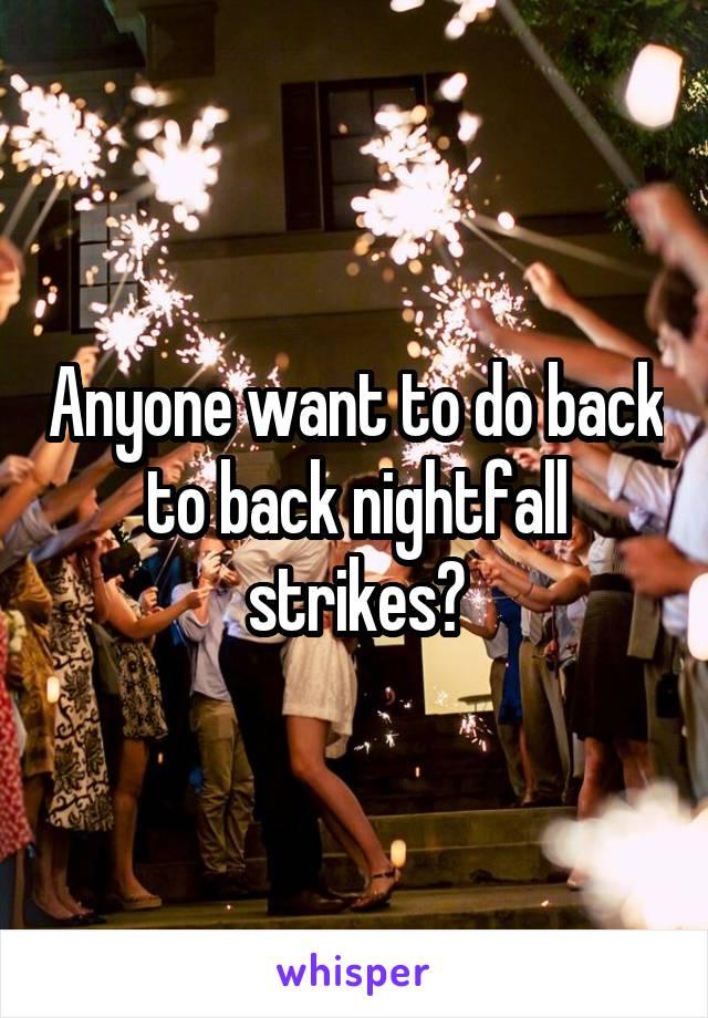 Anyone want to do back to back nightfall strikes?