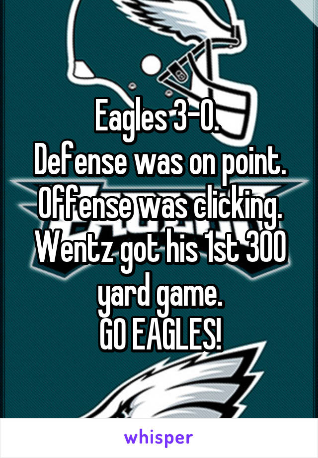 Eagles 3-0.  Defense was on point. Offense was clicking. Wentz got his 1st 300 yard game. GO EAGLES!