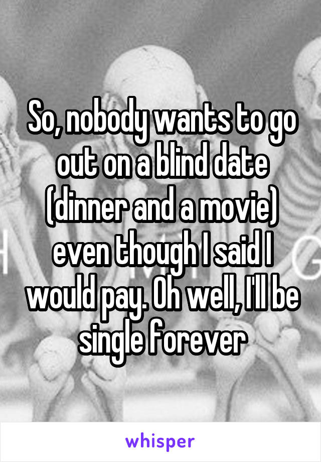 So, nobody wants to go out on a blind date (dinner and a movie) even though I said I would pay. Oh well, I'll be single forever