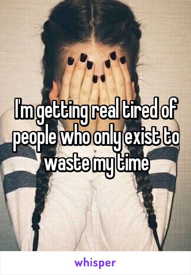 I'm getting real tired of people who only exist to waste my time