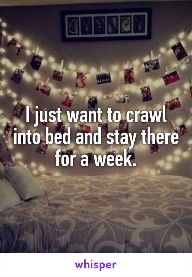I just want to crawl into bed and stay there for a week.