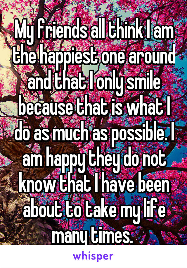 My friends all think I am the happiest one around and that I only smile because that is what I do as much as possible. I am happy they do not know that I have been about to take my life many times.