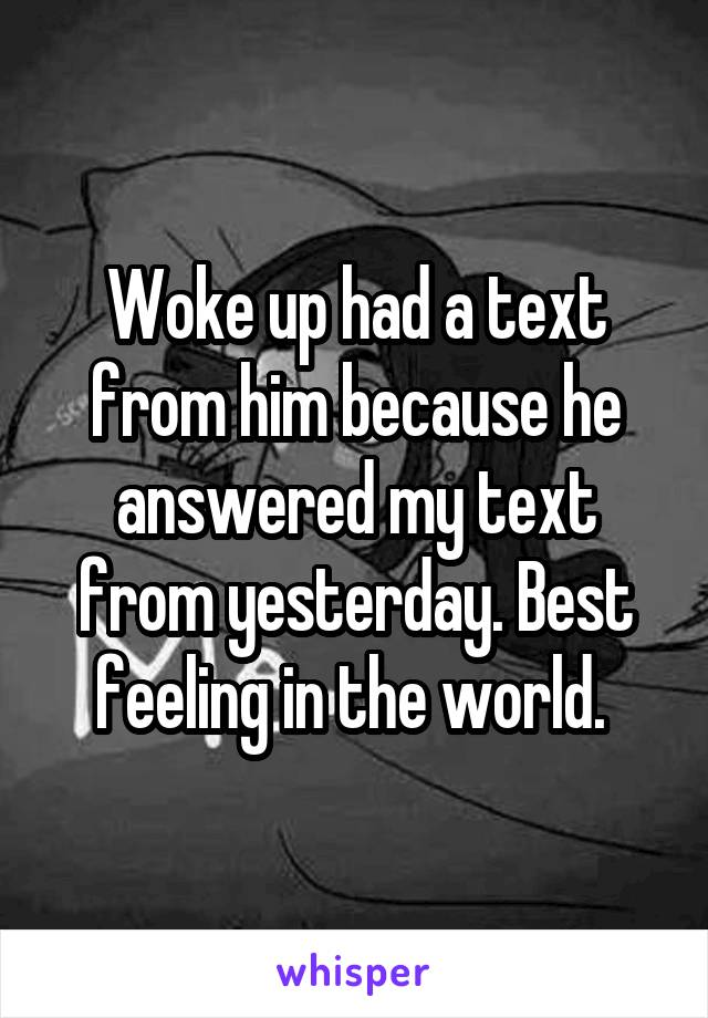 Woke up had a text from him because he answered my text from yesterday. Best feeling in the world.