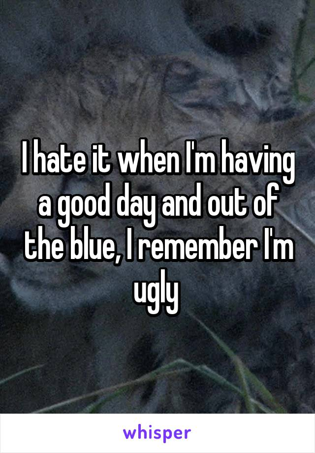 I hate it when I'm having a good day and out of the blue, I remember I'm ugly