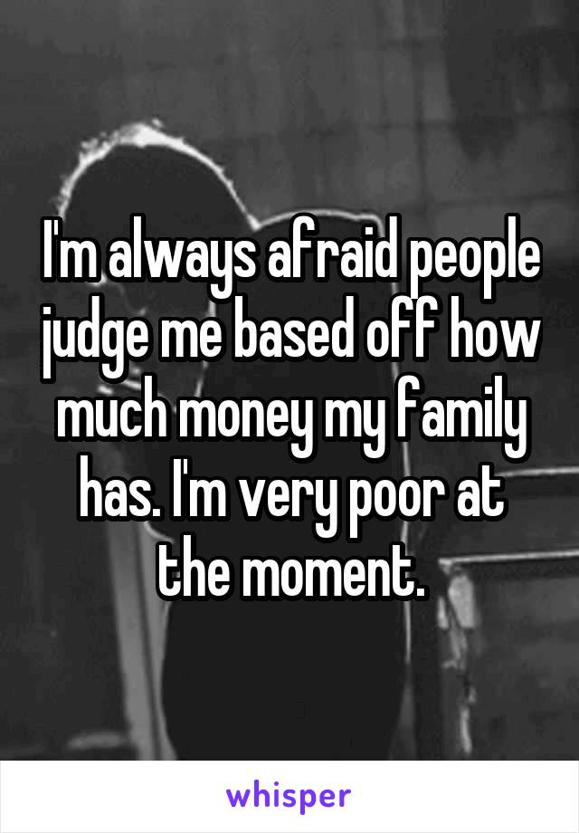 I'm always afraid people judge me based off how much money my family has. I'm very poor at the moment.