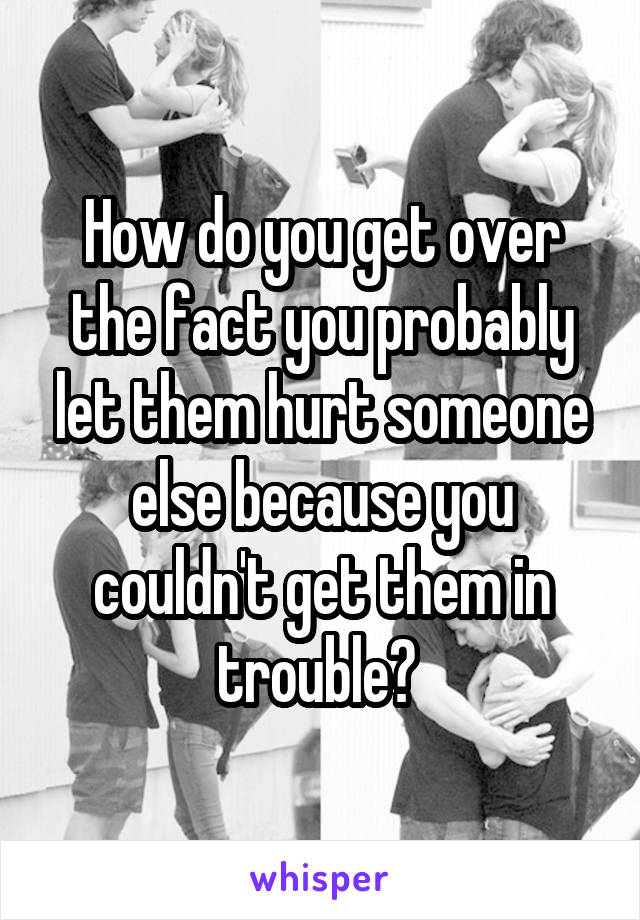 How do you get over the fact you probably let them hurt someone else because you couldn't get them in trouble?