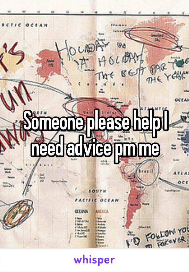 Someone please help I need advice pm me