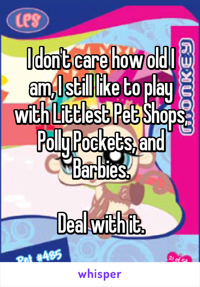 I don't care how old I am, I still like to play with Littlest Pet Shops, Polly Pockets, and Barbies.  Deal with it.