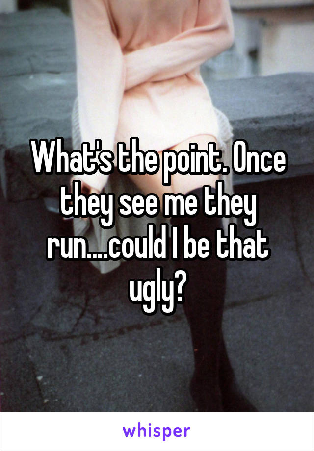 What's the point. Once they see me they run....could I be that ugly?