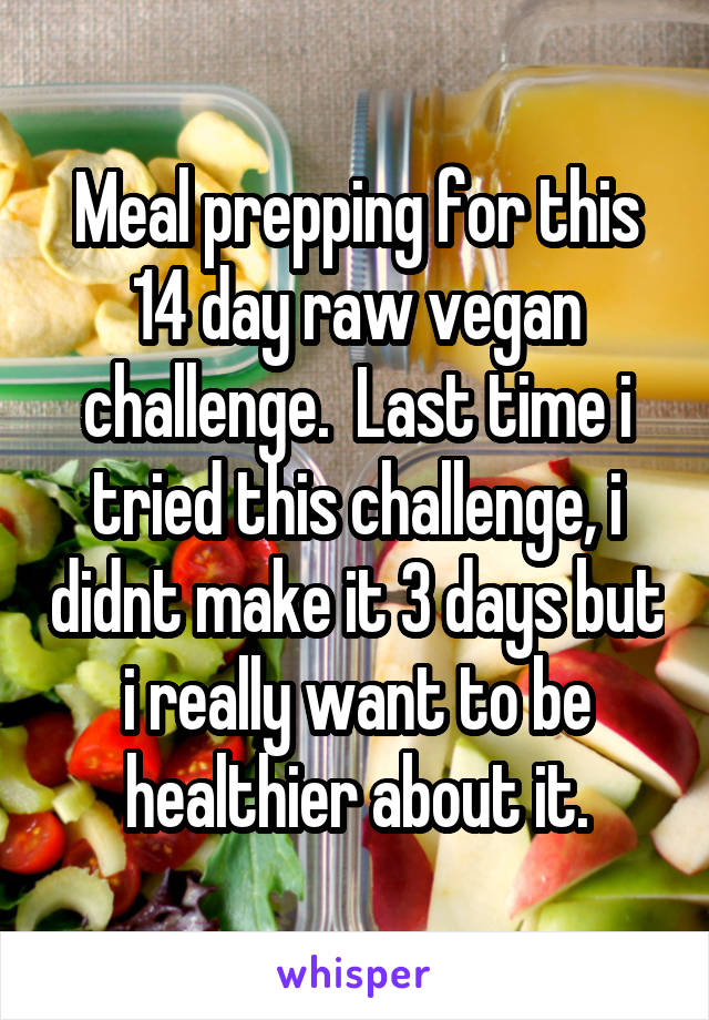Meal prepping for this 14 day raw vegan challenge.  Last time i tried this challenge, i didnt make it 3 days but i really want to be healthier about it.