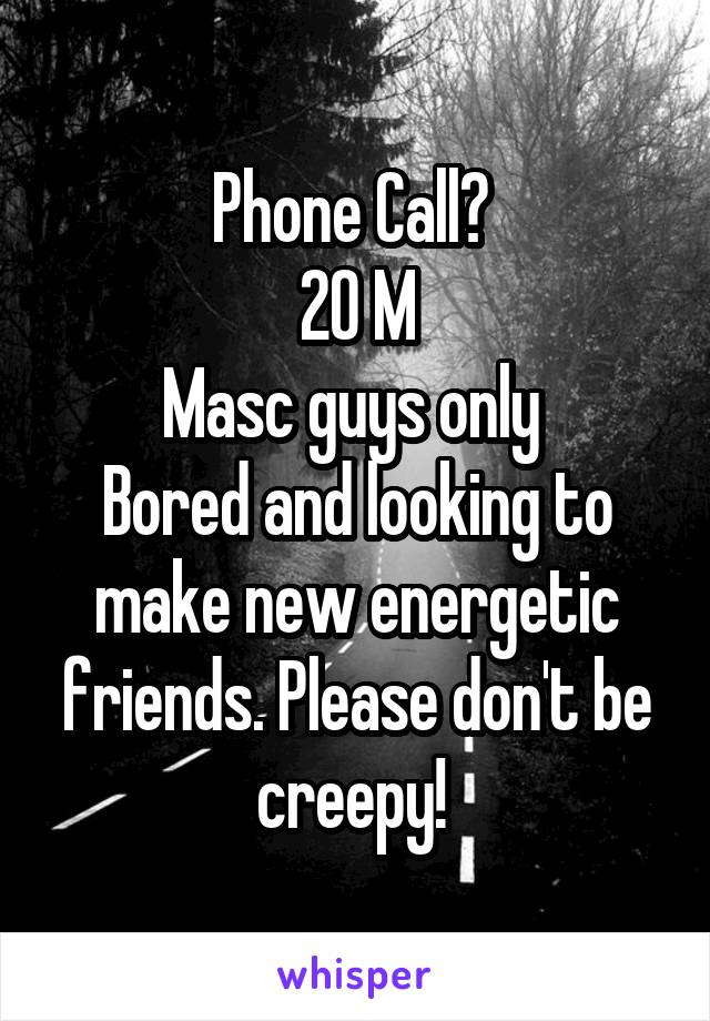 Phone Call?  20 M Masc guys only  Bored and looking to make new energetic friends. Please don't be creepy!
