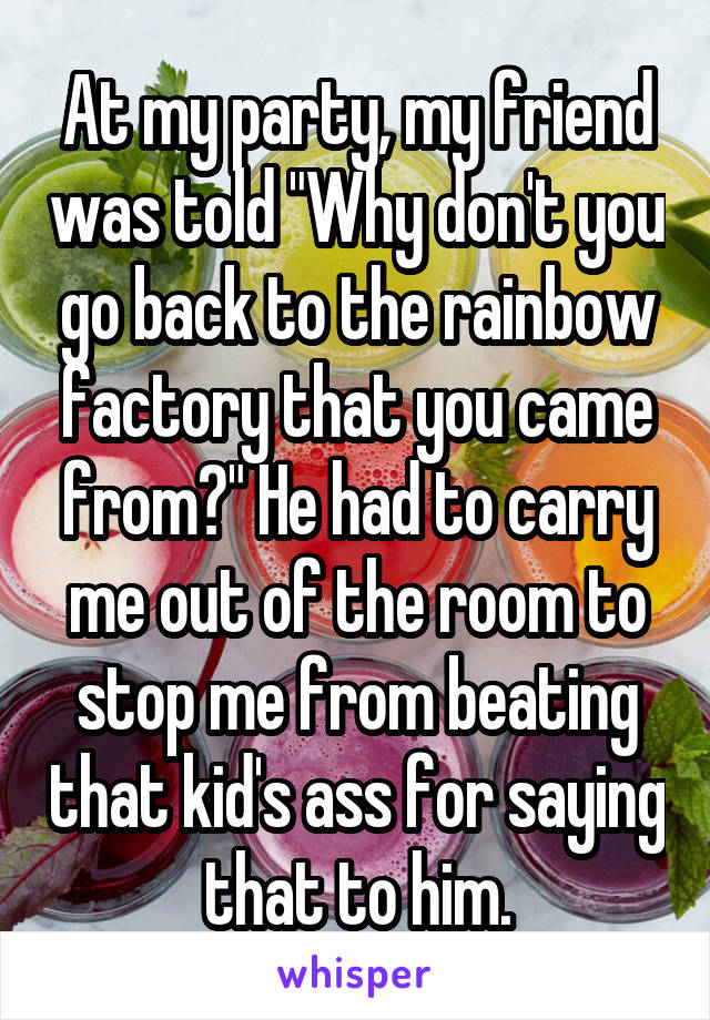"""At my party, my friend was told """"Why don't you go back to the rainbow factory that you came from?"""" He had to carry me out of the room to stop me from beating that kid's ass for saying that to him."""