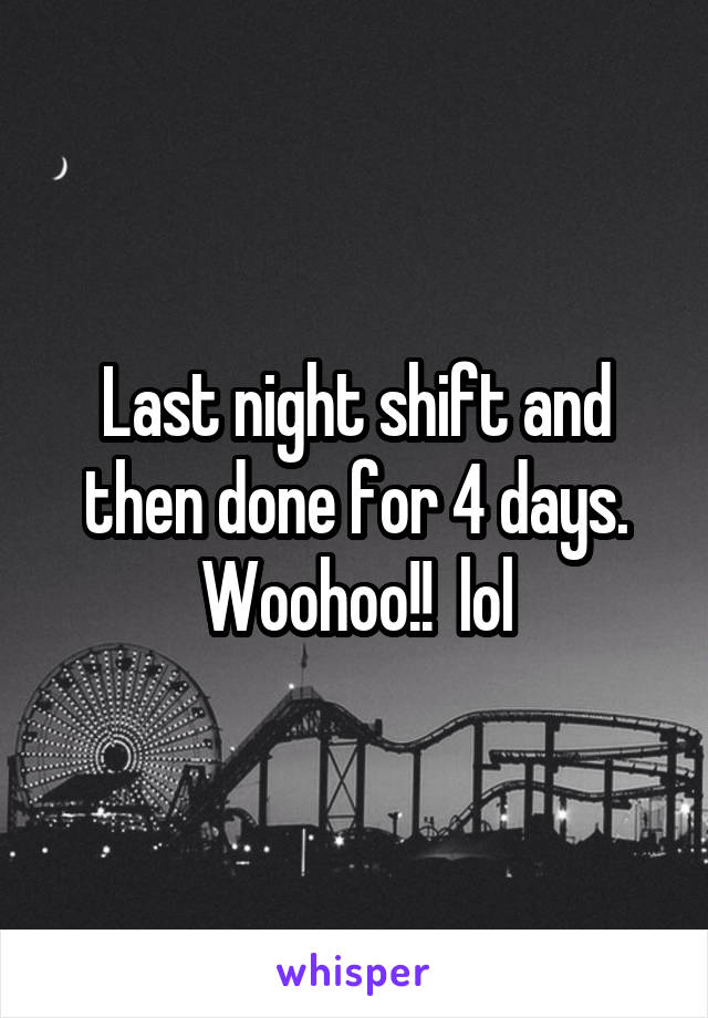 Last night shift and then done for 4 days. Woohoo!!  lol