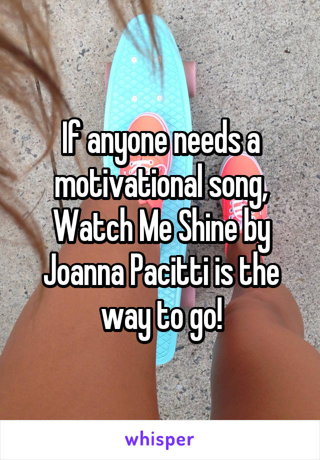 If anyone needs a motivational song, Watch Me Shine by Joanna Pacitti is the way to go!