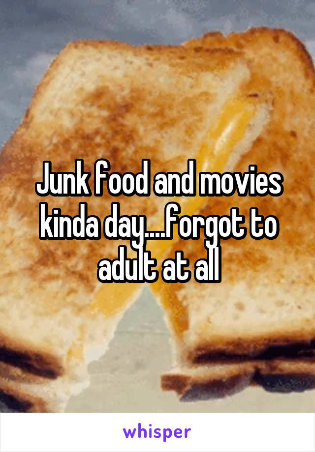 Junk food and movies kinda day....forgot to adult at all