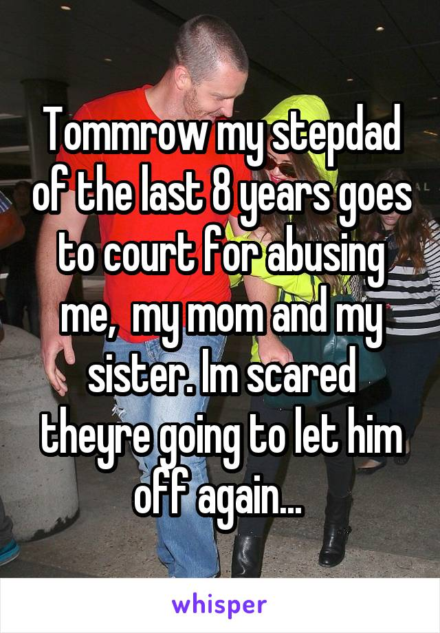 Tommrow my stepdad of the last 8 years goes to court for abusing me,  my mom and my sister. Im scared theyre going to let him off again...