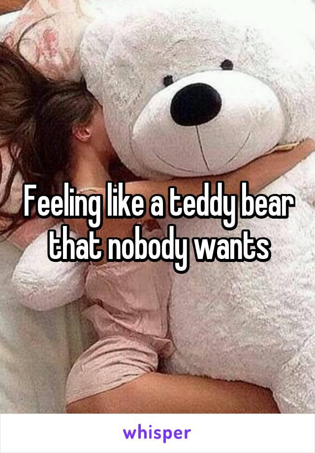 Feeling like a teddy bear that nobody wants