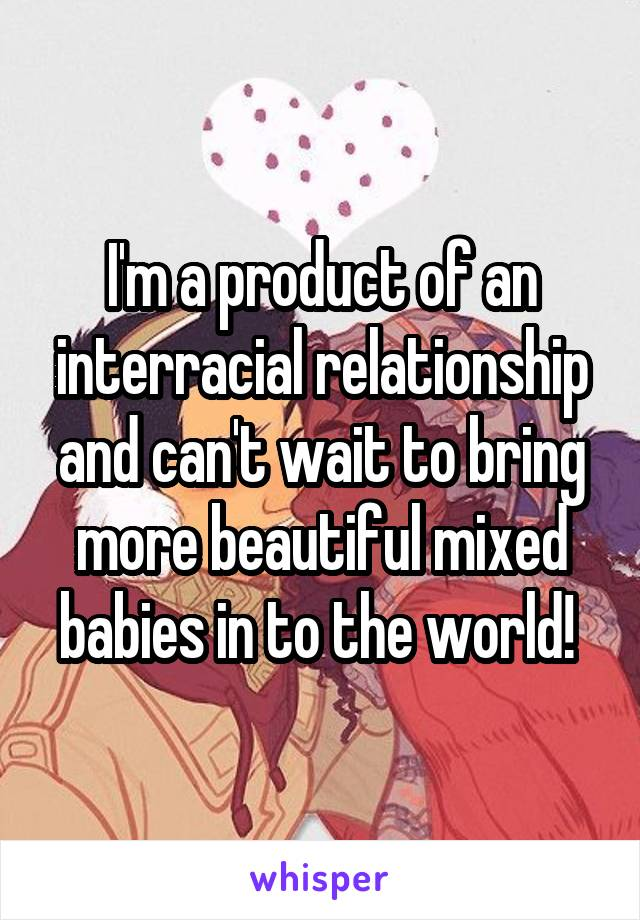 I'm a product of an interracial relationship and can't wait to bring more beautiful mixed babies in to the world!