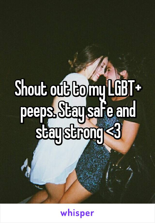 Shout out to my LGBT+ peeps. Stay safe and stay strong <3