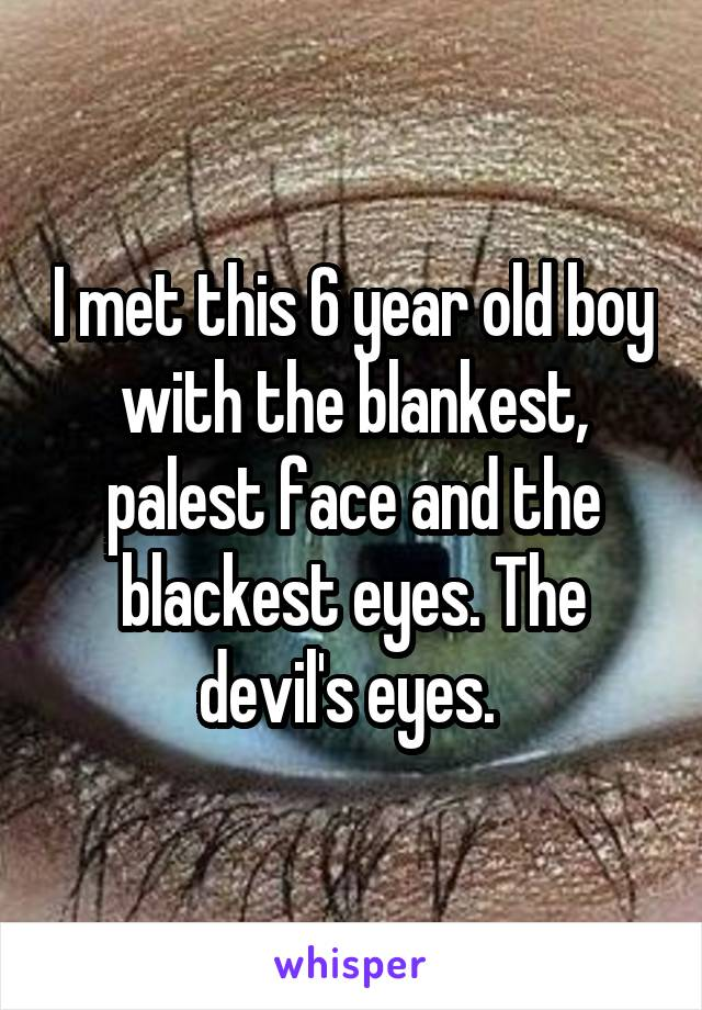 I met this 6 year old boy with the blankest, palest face and the blackest eyes. The devil's eyes.