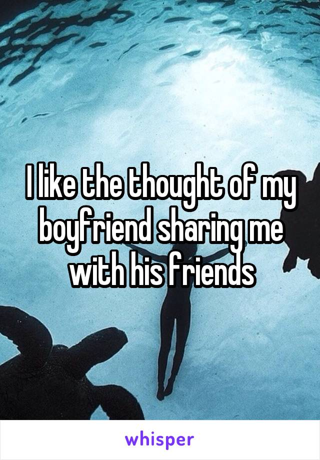 I like the thought of my boyfriend sharing me with his friends