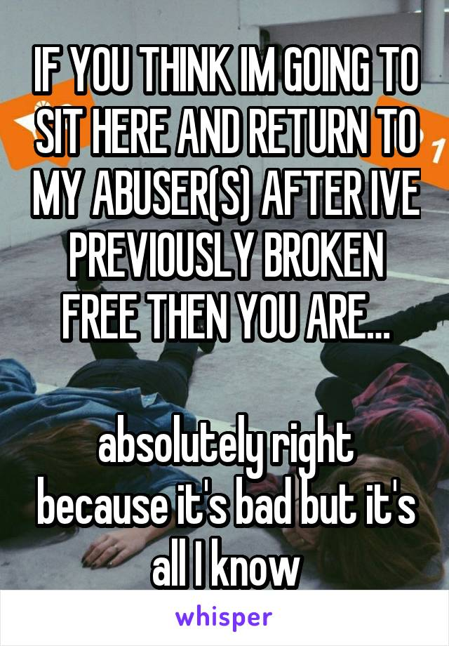 IF YOU THINK IM GOING TO SIT HERE AND RETURN TO MY ABUSER(S) AFTER IVE PREVIOUSLY BROKEN FREE THEN YOU ARE…  absolutely right because it's bad but it's all I know