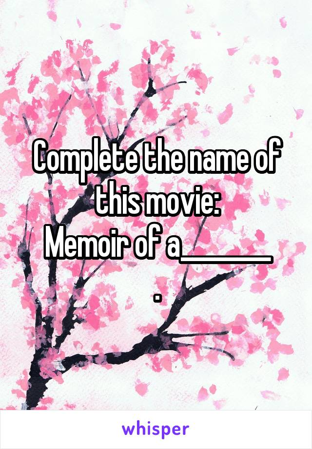 Complete the name of this movie: Memoir of a________ .