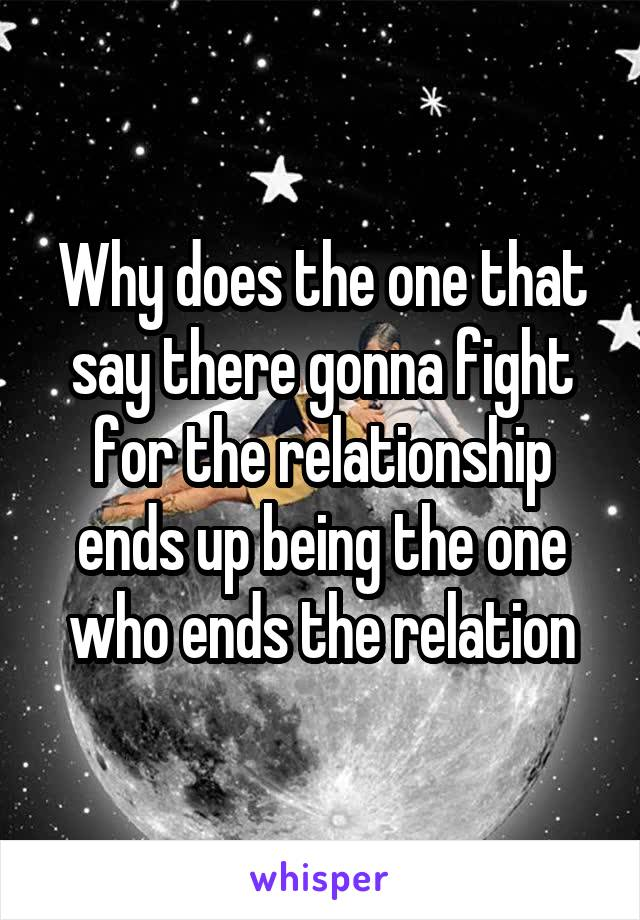 Why does the one that say there gonna fight for the relationship ends up being the one who ends the relation