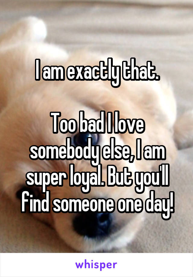 I am exactly that.  Too bad I love somebody else, I am super loyal. But you'll find someone one day!