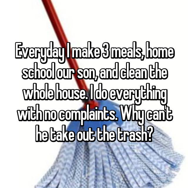 Everyday I make 3 meals, home school our son, and clean the whole house. I do everything with no complaints. Why can't he take out the trash?