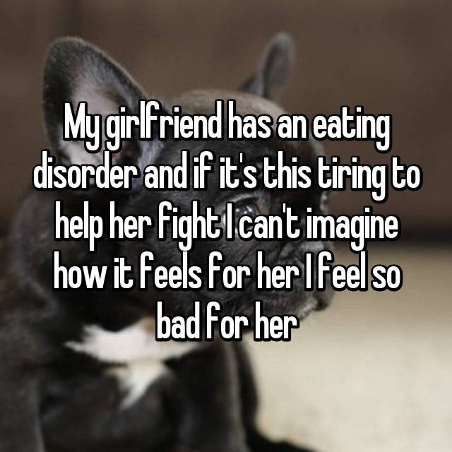 My girlfriend has an eating disorder and if it's this tiring to help her fight I can't imagine how it feels for her I feel so bad for her