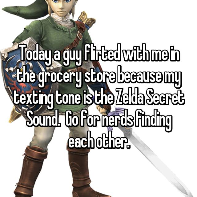 Today a guy flirted with me in the grocery store because my texting tone is the Zelda Secret Sound.  Go for nerds finding each other.