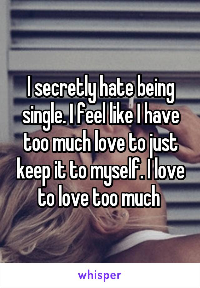I secretly hate being single. I feel like I have too much love to just keep it to myself. I love to love too much