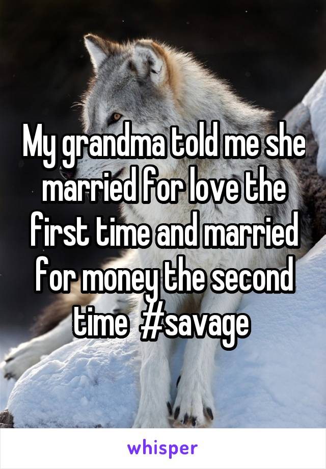 My grandma told me she married for love the first time and married for money the second time  #savage