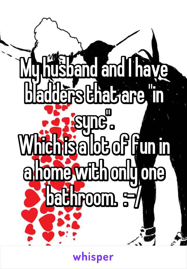 """My husband and I have bladders that are """"in sync"""". Which is a lot of fun in a home with only one bathroom.  :-/"""