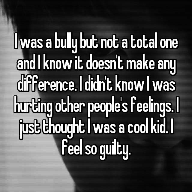 I was a bully but not a total one and I know it doesn't make any difference. I didn't know I was hurting other people's feelings. I just thought I was a cool kid. I feel so guilty.