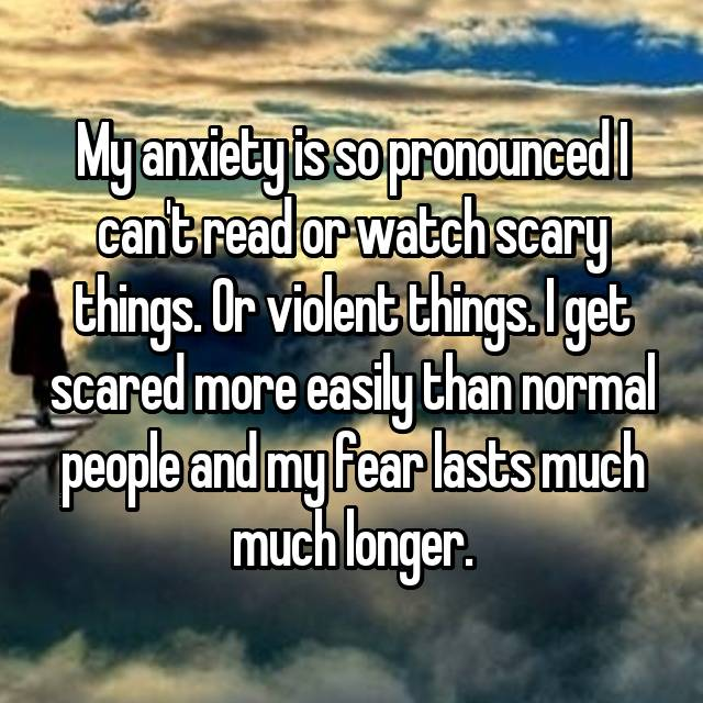 My anxiety is so pronounced I can't read or watch scary things. Or violent things. I get scared more easily than normal people and my fear lasts much much longer.