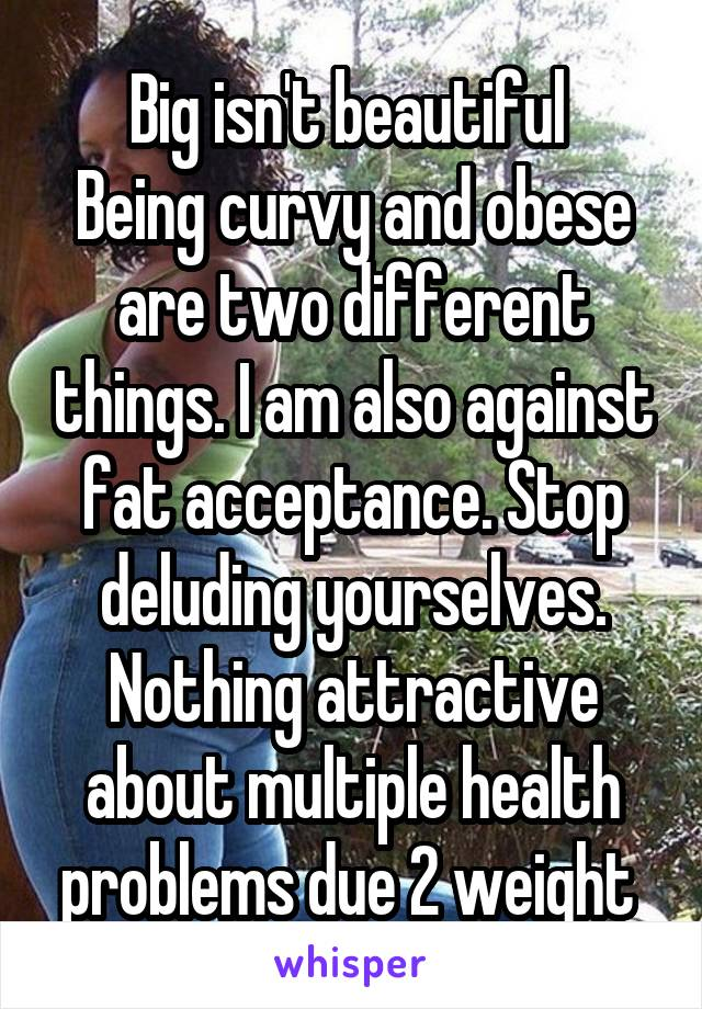 Big isn't beautiful  Being curvy and obese are two different things. I am also against fat acceptance. Stop deluding yourselves. Nothing attractive about multiple health problems due 2 weight