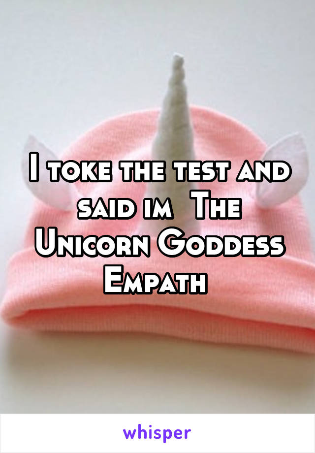 I toke the test and said im The Unicorn Goddess Empath