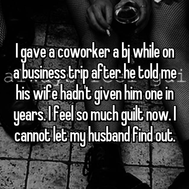 I gave a coworker a bj while on a business trip after he told me his wife hadn't given him one in years. I feel so much guilt now. I cannot let my husband find out.