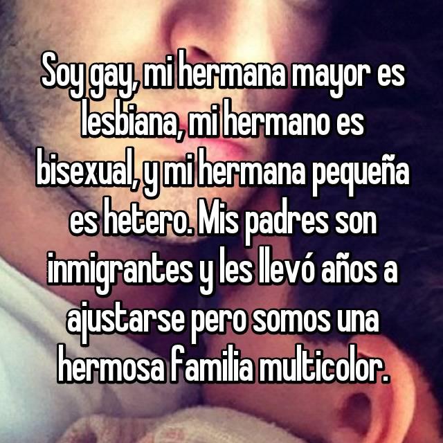 Soy gay, mi hermana mayor es lesbiana, mi hermano es bisexual, y mi hermana pequeña es hetero. Mis padres son inmigrantes y les llevó años a ajustarse pero somos una hermosa familia multicolor.