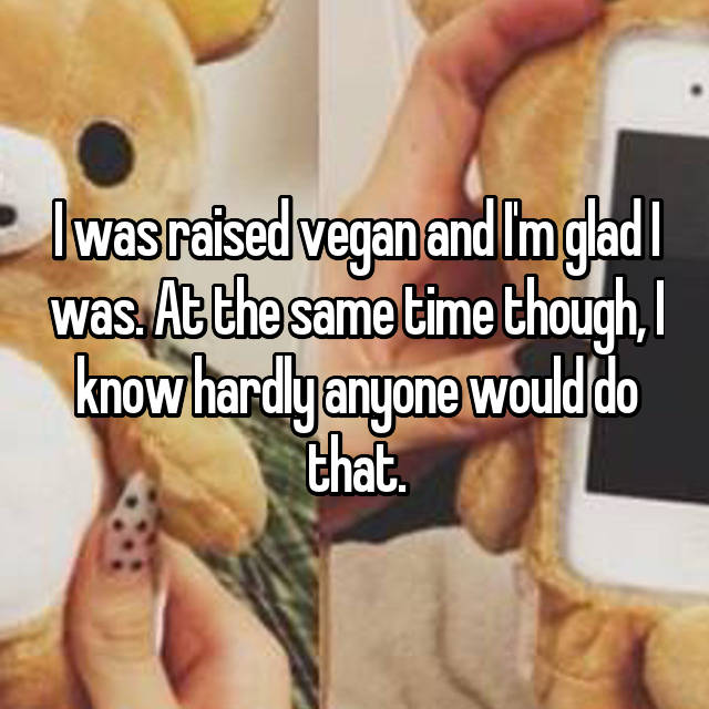 I was raised vegan and I'm glad I was. At the same time though, I know hardly anyone would do that.