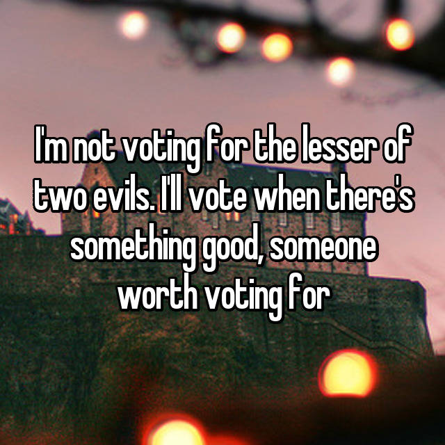 I'm not voting for the lesser of two evils. I'll vote when there's something good, someone worth voting for