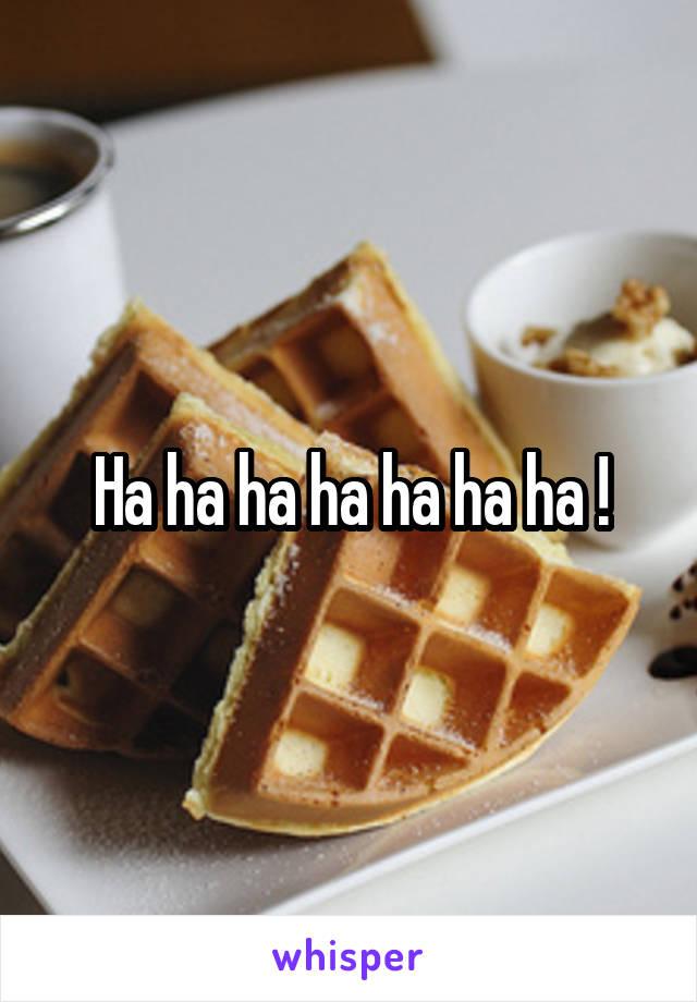 Ha ha ha ha ha ha ha !