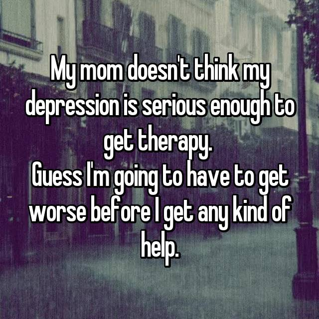 My mom doesn't think my depression is serious enough to get therapy.  Guess I'm going to have to get worse before I get any kind of help.