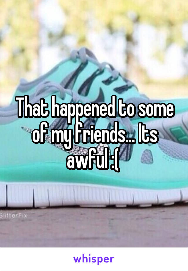 That happened to some of my friends... Its awful :(