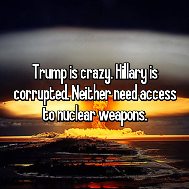Trump is crazy. Hillary is corrupted. Neither need access to nuclear weapons.