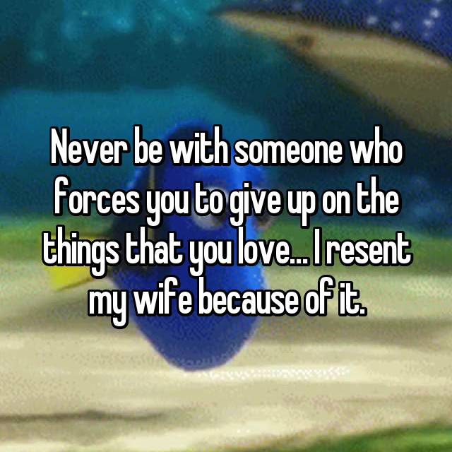 Never be with someone who forces you to give up on the things that you love… I resent my wife because of it.