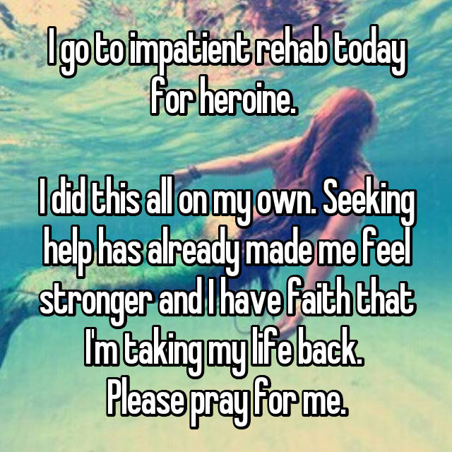 I go to impatient rehab today for heroine.   I did this all on my own. Seeking help has already made me feel stronger and I have faith that I'm taking my life back.  Please pray for me.
